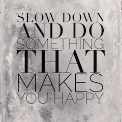 Slow Down And Do Something That Makes You Happy